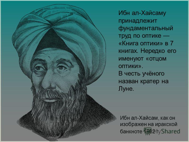Ибн ал-Хайсам, как он изображен на иракской банкноте 1982 г. Ибн ал-Хайсаму принадлежит фундаментальный труд по оптике «Книга оптики» в 7 книгах. Нередко его именуют «отцом оптики». В честь учёного назван кратер на Луне.