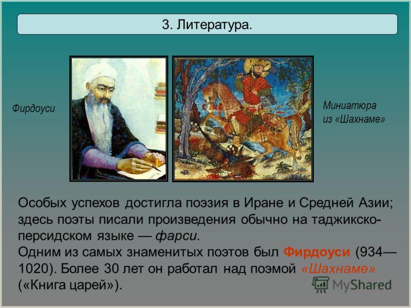 Фирдоуси Миниатюра из «Шахнаме» 3. Литература. Особых успехов достигла поэзия в Иране и Средней Азии; здесь поэты писали произведения обычно на таджикско- персидском языке фарси. Одним из самых знаменитых поэтов был Фирдоуси (934 1020). Более 30 лет