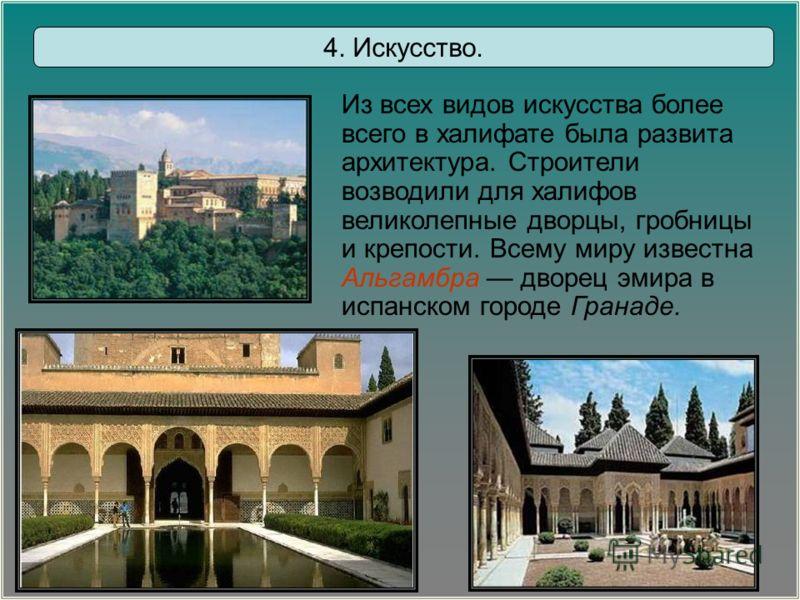 4. Искусство. Из всех видов искусства более всего в халифате была развита архитектура. Строители возводили для халифов великолепные дворцы, гробницы и крепости. Всему миру известна Альгамбра дворец эмира в испанском городе Гранаде.