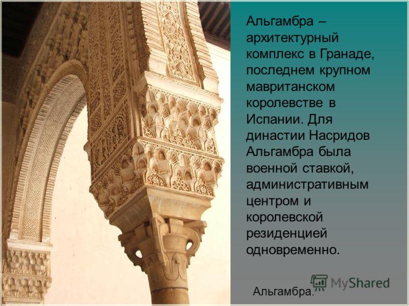 Альгамбра – архитектурный комплекс в Гранаде, последнем крупном мавританском королевстве в Испании. Для династии Насридов Альгамбра была военной ставкой, административным центром и королевской резиденцией одновременно. Альгамбра.