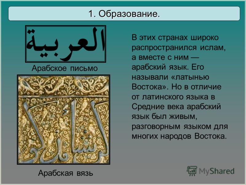 В этих странах широко распространился ислам, а вместе с ним арабский язык. Его называли «латынью Востока». Но в отличие от латинского языка в Средние века арабский язык был живым, разговорным языком для многих народов Востока. 1. Образование. Арабско