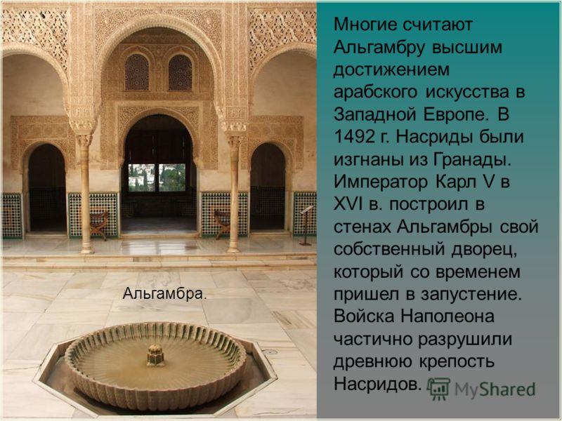 Многие считают Альгамбру высшим достижением арабского искусства в Западной Европе. В 1492 г. Насриды были изгнаны из Гранады. Император Карл V в XVI в. построил в стенах Альгамбры свой собственный дворец, который со временем пришел в запустение. Войс
