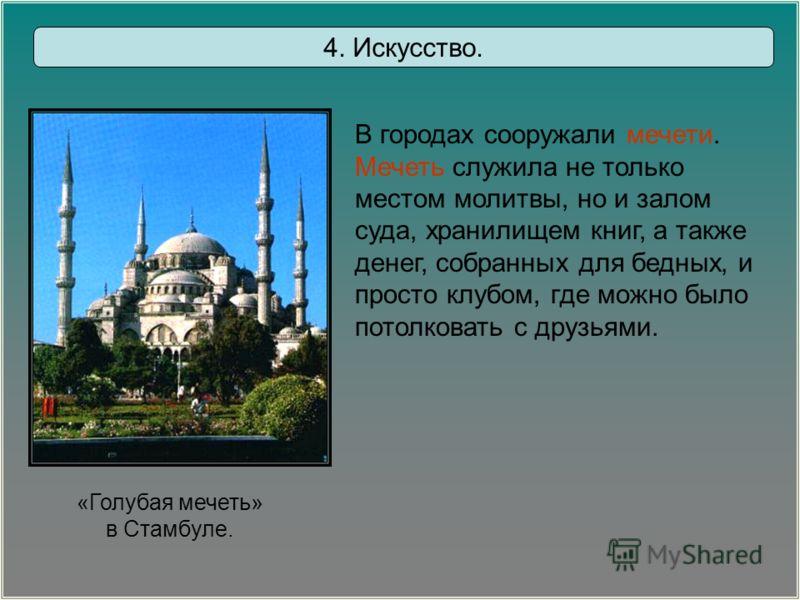 «Голубая мечеть» в Стамбуле. В городах сооружали мечети. Мечеть служила не только местом молитвы, но и залом суда, хранилищем книг, а также денег, собранных для бедных, и просто клубом, где можно было потолковать с друзьями. 4. Искусство.