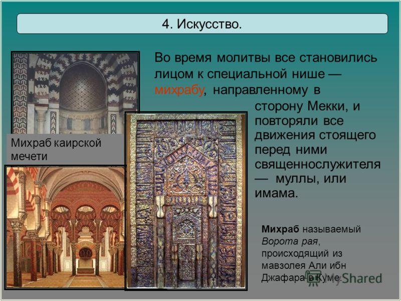 Михраб называемый Ворота рая, происходящий из мавзолея Али ибн Джафара в Куме. Михраб каирской мечети сторону Мекки, и повторяли все движения стоящего перед ними священнослужителя муллы, или имама. 4. Искусство. Во время молитвы все становились лицом