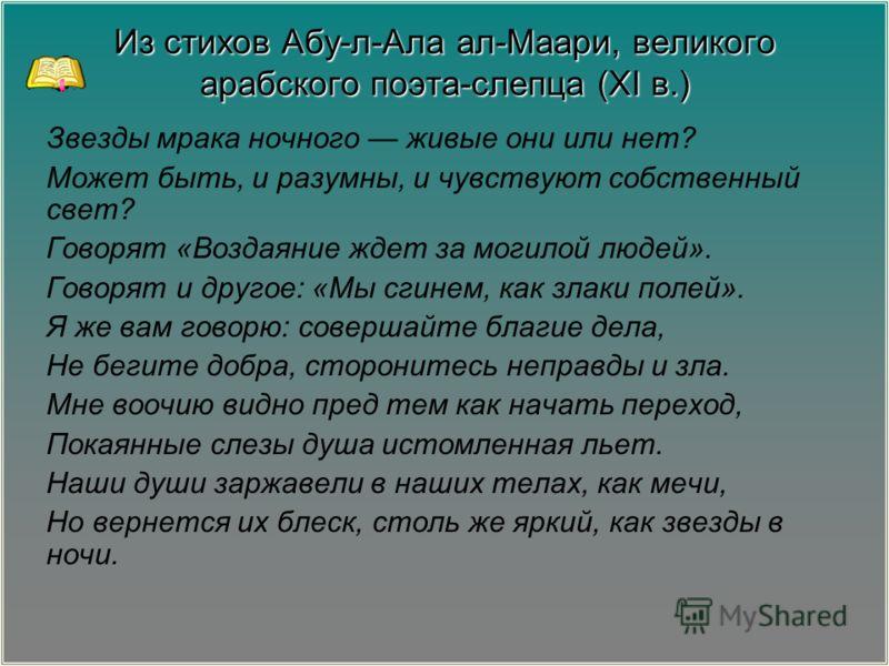 Из стихов Абу-л-Ала ал-Маари, великого арабского поэта-слепца (XI в.) Звезды мрака ночного живые они или нет? Может быть, и разумны, и чувствуют собственный свет? Говорят «Воздаяние ждет за могилой людей». Говорят и другое: «Мы сгинем, как злаки поле