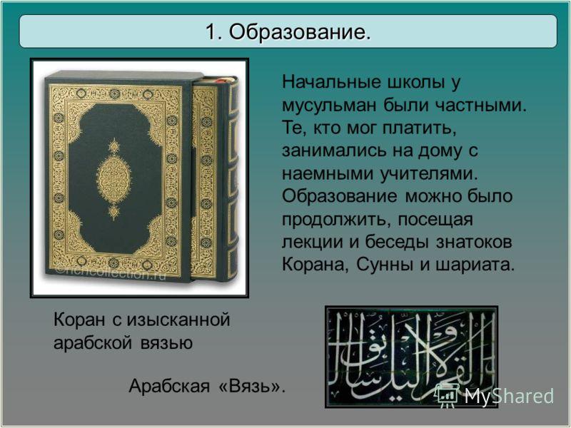 Начальные школы у мусульман были частными. Те, кто мог платить, занимались на дому с наемными учителями. Образование можно было продолжить, посещая лекции и беседы знатоков Корана, Сунны и шариата. Арабская «Вязь». 1. Образование. Коран с изысканной