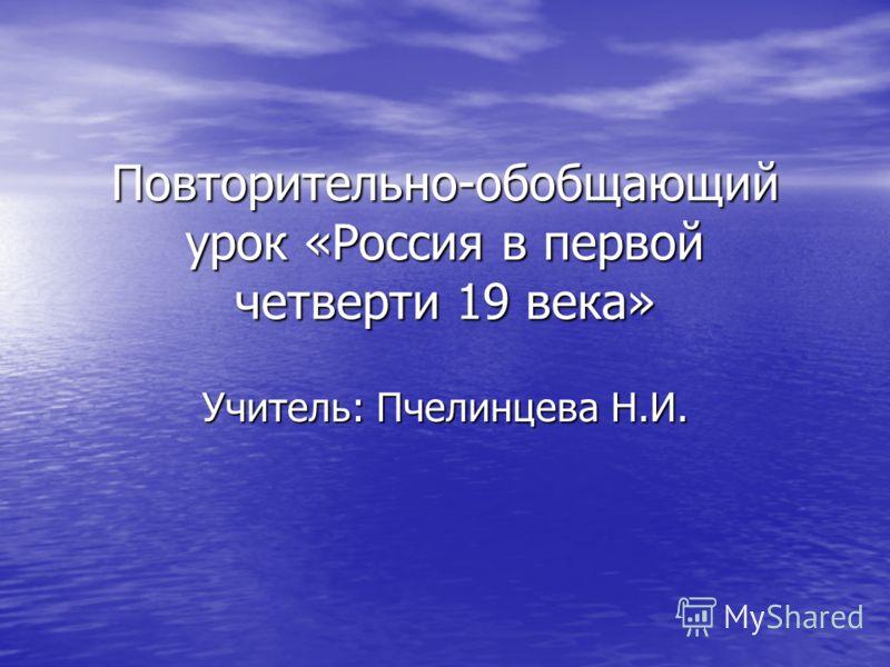 Повторительно-обобщающий урок «Россия в первой четверти 19 века» Учитель: Пчелинцева Н.И.