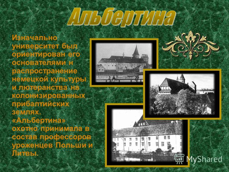 Изначально университет был ориентирован его основателями н распространение немецкой культуры и лютеранства на колонизированных прибалтийских землях. «Альбертина» охотно принимала в состав профессоров уроженцев Польши и Литвы.