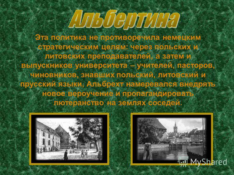 Эта политика не противоречила немецким стратегическим целям: через польских и литовских преподавателей, а затем и выпускников университета – учителей, пасторов, чиновников, знавших польский, литовский и прусский языки, Альбрехт намеревался внедрять н