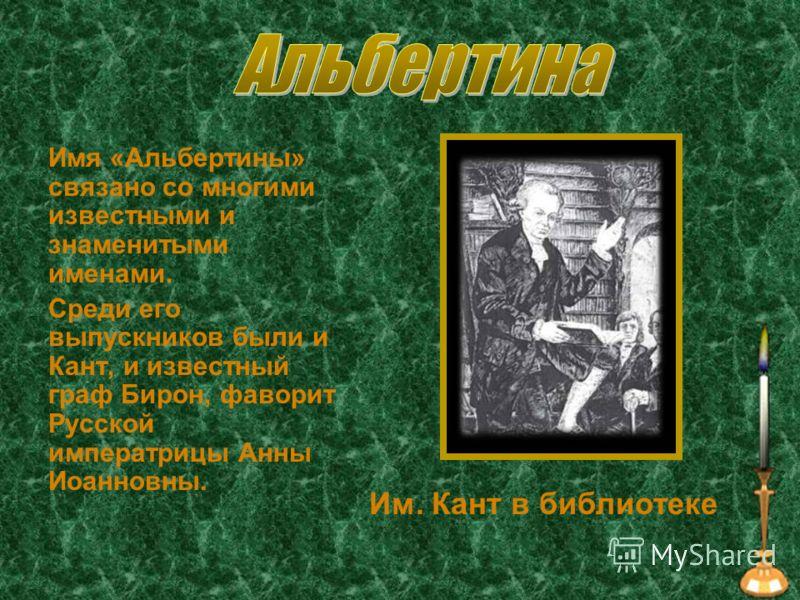 Имя «Альбертины» связано со многими известными и знаменитыми именами. Среди его выпускников были и Кант, и известный граф Бирон, фаворит Русской императрицы Анны Иоанновны. Им. Кант в библиотеке
