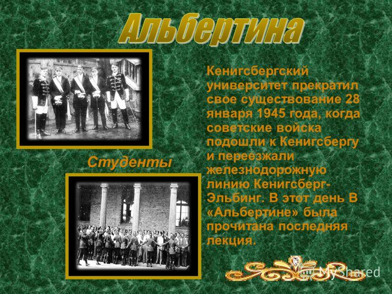 Кенигсбергский университет прекратил свое существование 28 января 1945 года, когда советские войска подошли к Кенигсбергу и переезжали железнодорожную линию Кенигсберг- Эльбинг. В этот день В «Альбертине» была прочитана последняя лекция. Студенты