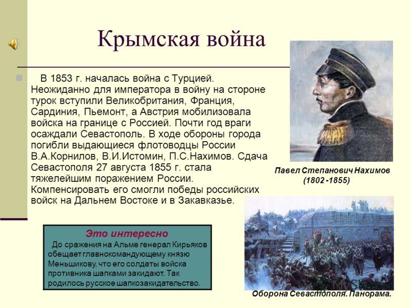 Крымская война В 1853 г. началась война с Турцией. Неожиданно для императора в войну на стороне турок вступили Великобритания, Франция, Сардиния, Пьемонт, а Австрия мобилизовала войска на границе с Россией. Почти год враги осаждали Севастополь. В ход