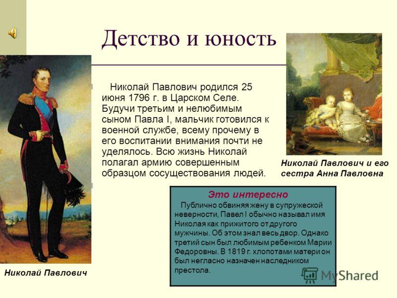 Детство и юность Николай Павлович родился 25 июня 1796 г. в Царском Селе. Будучи третьим и нелюбимым сыном Павла I, мальчик готовился к военной службе, всему прочему в его воспитании внимания почти не уделялось. Всю жизнь Николай полагал армию соверш