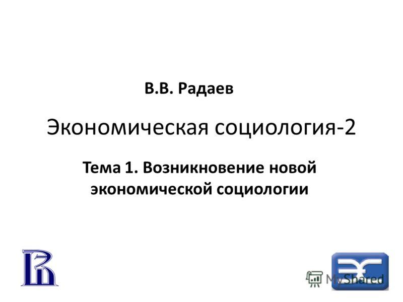 Экономическая социология-2 Тема 1. Возникновение новой экономической социологии В.В. Радаев