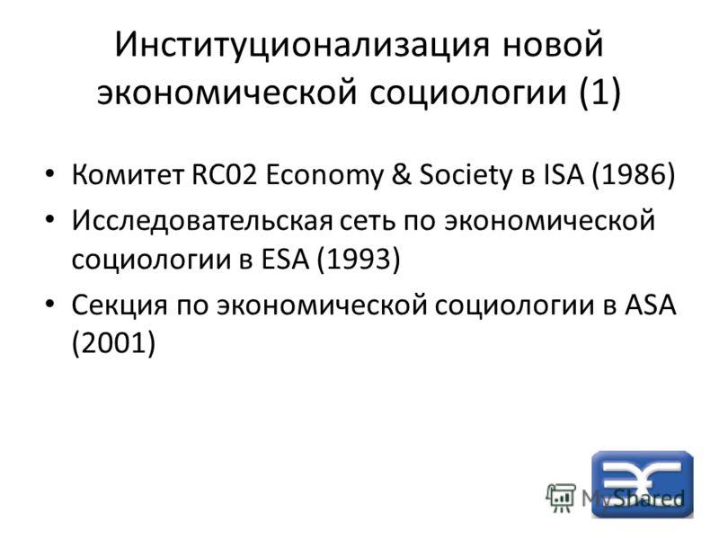 Институционализация новой экономической социологии (1) Комитет RC02 Economy & Society в ISA (1986) Исследовательская сеть по экономической социологии в ESA (1993) Секция по экономической социологии в ASA (2001)