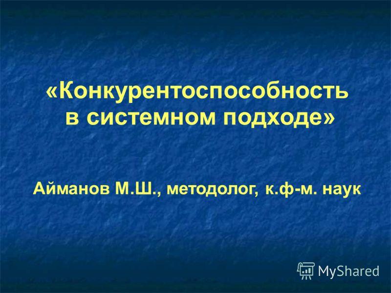 «Конкурентоспособность в системном подходе» Айманов М.Ш., методолог, к.ф-м. наук