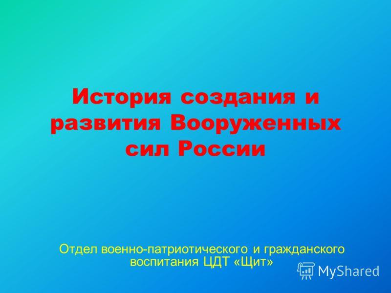 История создания и развития Вооруженных сил России Отдел военно-патриотического и гражданского воспитания ЦДТ «Щит»