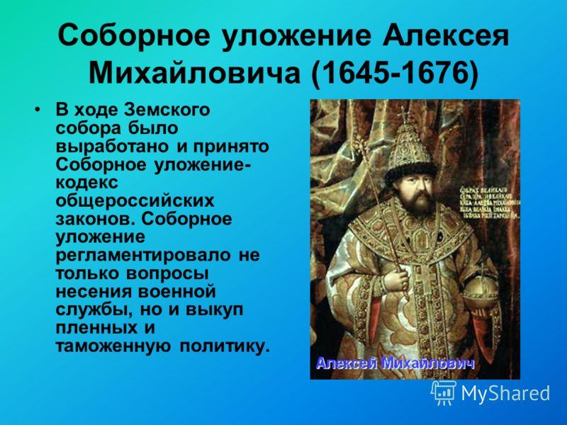 Соборное уложение Алексея Михайловича (1645-1676) В ходе Земского собора было выработано и принято Соборное уложение- кодекс общероссийских законов. Соборное уложение регламентировало не только вопросы несения военной службы, но и выкуп пленных и там