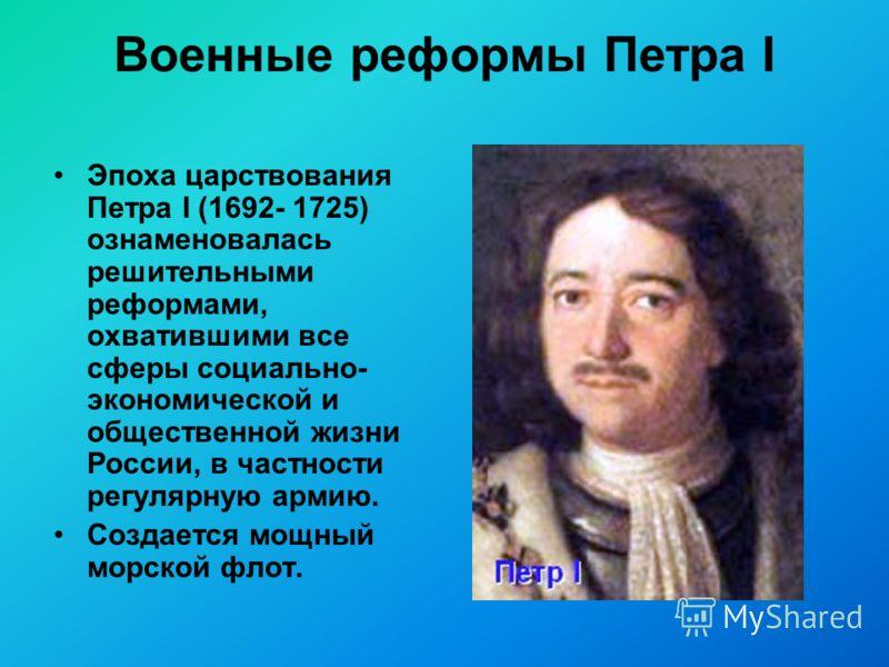 Военные реформы Петра I Эпоха царствования Петра I (1692- 1725) ознаменовалась решительными реформами, охватившими все сферы социально- экономической и общественной жизни России, в частности регулярную армию. Создается мощный морской флот.
