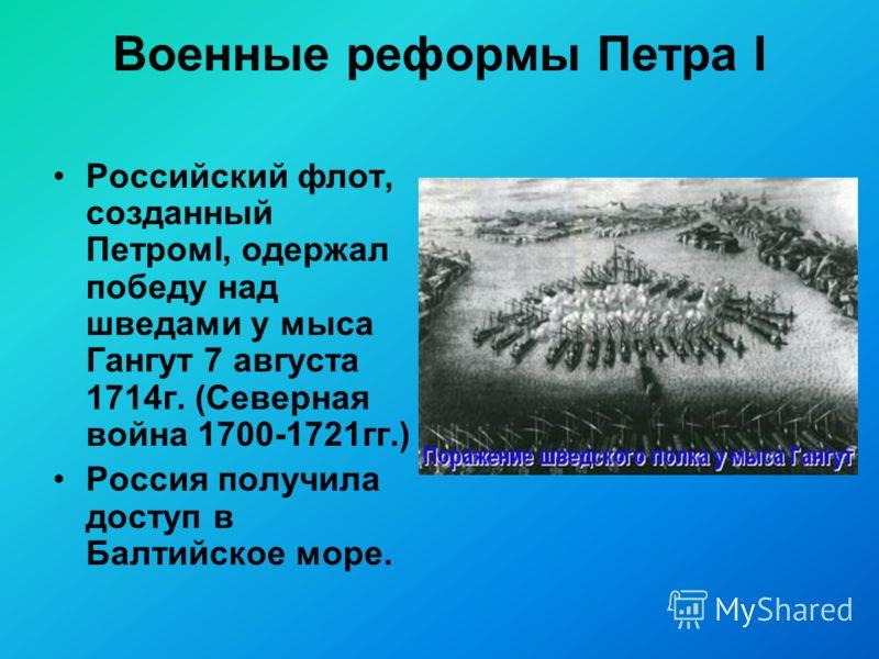 Военные реформы Петра I Российский флот, созданный ПетромI, одержал победу над шведами у мыса Гангут 7 августа 1714г. (Северная война 1700-1721гг.) Россия получила доступ в Балтийское море.