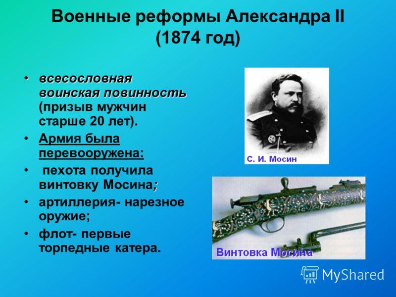 Военные реформы Александра II (1874 год) всесословная воинская повинностьвсесословная воинская повинность (призыв мужчин старше 20 лет). Армия была перевооружена: ; пехота получила винтовку Мосина; артиллерия- нарезное оружие; флот- первые торпедные