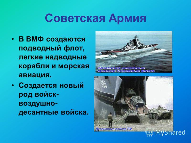 Советская Армия В ВМФ создаются подводный флот, легкие надводные корабли и морская авиация. Создается новый род войск- воздушно- десантные войска.