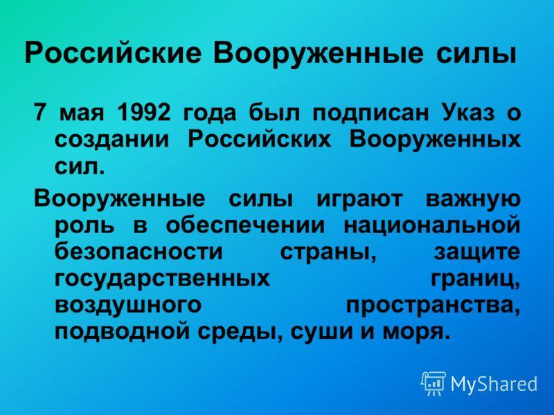 Российские Вооруженные силы 7 мая 1992 года был подписан Указ о создании Российских Вооруженных сил. Вооруженные силы играют важную роль в обеспечении национальной безопасности страны, защите государственных границ, воздушного пространства, подводной