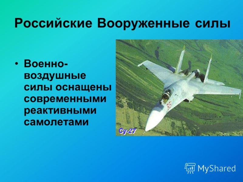 Российские Вооруженные силы Военно- воздушные силы оснащены современными реактивными самолетами