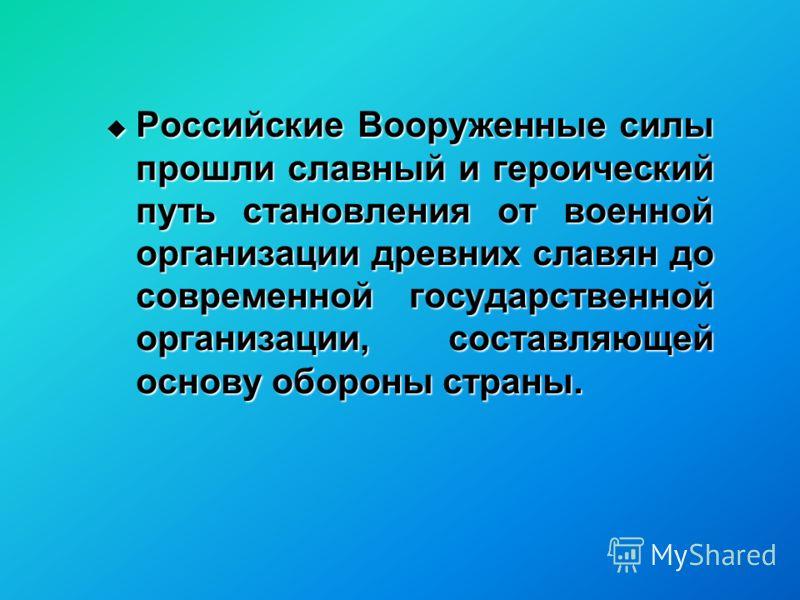 Российские Вооруженные силы прошли славный и героический путь становления от военной организации древних славян до современной государственной организации, составляющей основу обороны страны. Российские Вооруженные силы прошли славный и героический п