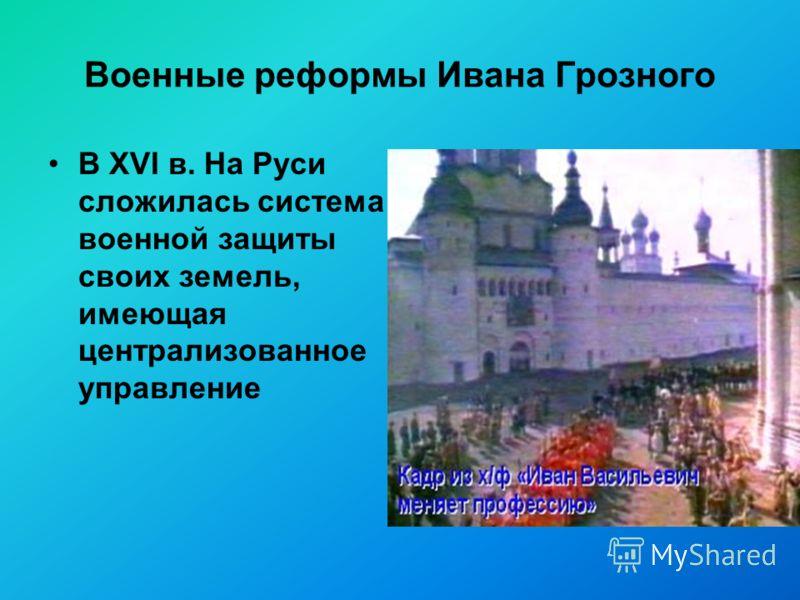 Военные реформы Ивана Грозного В XVI в. На Руси сложилась система военной защиты своих земель, имеющая централизованное управление