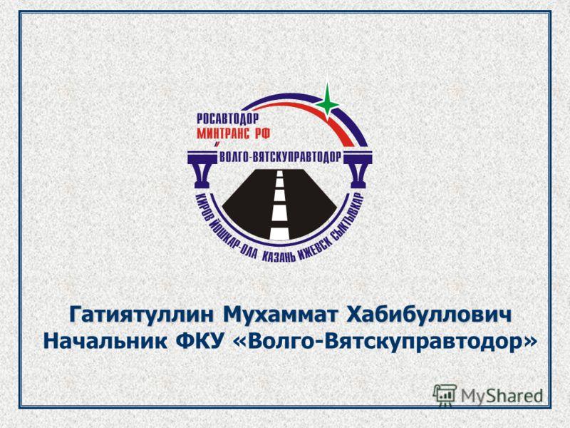 Гатиятуллин Мухаммат Хабибуллович Начальник ФКУ «Волго-Вятскуправтодор»