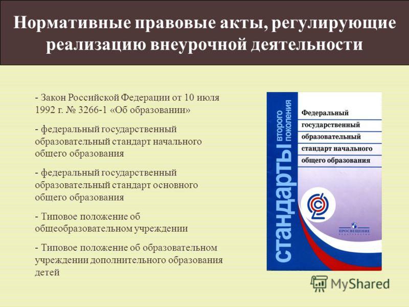 Нормативные правовые акты, регулирующие реализацию внеурочной деятельности - Закон Российской Федерации от 10 июля 1992 г. 3266-1 «Об образовании» - федеральный государственный образовательный стандарт начального общего образования - федеральный госу