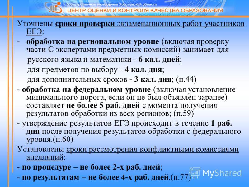 Уточнены сроки проверки экзаменационных работ участников ЕГЭ: -обработка на региональном уровне (включая проверку части С экспертами предметных комиссий) занимает для русского языка и математики - 6 кал. дней; для предметов по выбору - 4 кал. дня; дл