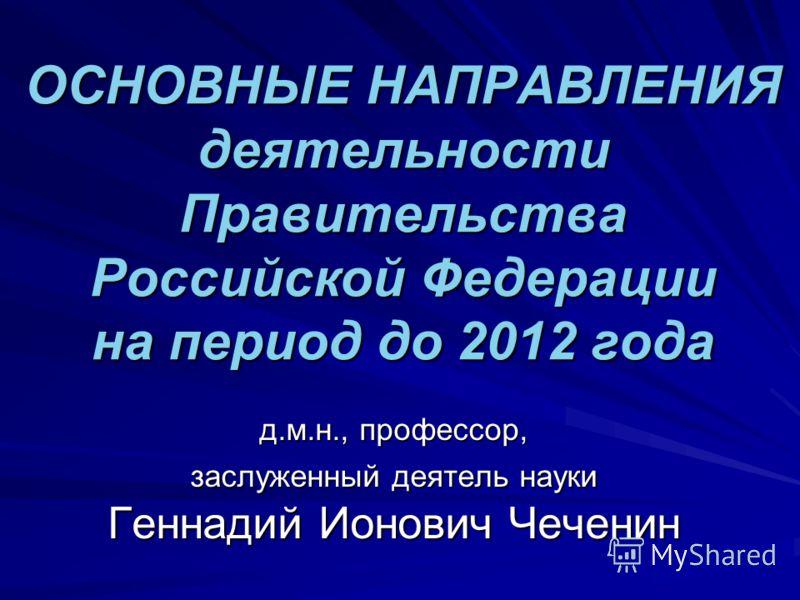 ОСНОВНЫЕ НАПРАВЛЕНИЯ деятельности Правительства Российской Федерации на период до 2012 года д.м.н., профессор, заслуженный деятель науки Геннадий Ионович Чеченин