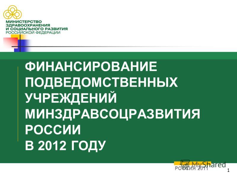 1 ФИНАНСИРОВАНИЕ ПОДВЕДОМСТВЕННЫХ УЧРЕЖДЕНИЙ МИНЗДРАВСОЦРАЗВИТИЯ РОССИИ В 2012 ГОДУ РОССИЯ 2011
