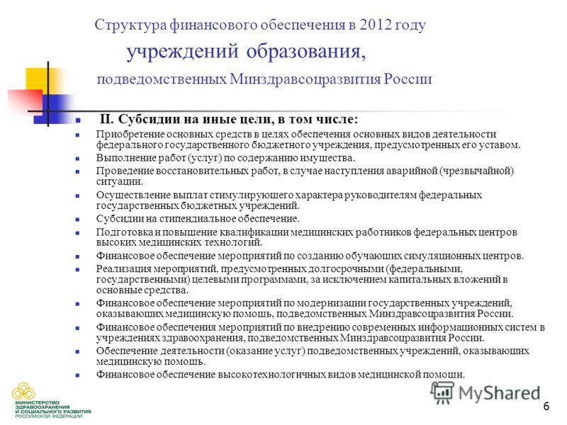 6 Структура финансового обеспечения в 2012 году учреждений образования, подведомственных Минздравсоцразвития России II. Cубсидии на иные цели, в том числе: Приобретение основных средств в целях обеспечения основных видов деятельности федерального гос