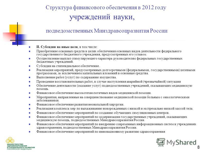 8 Структура финансового обеспечения в 2012 году учреждений науки, подведомственных Минздравсоцразвития России II. Cубсидии на иные цели, в том числе: Приобретение основных средств в целях обеспечения основных видов деятельности федерального государст