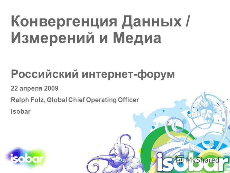 Конвергенция Данных / Измерений и Медиа Российский интернет-форум 22 апреля 2009 Ralph Folz, Global Chief Operating Officer Isobar