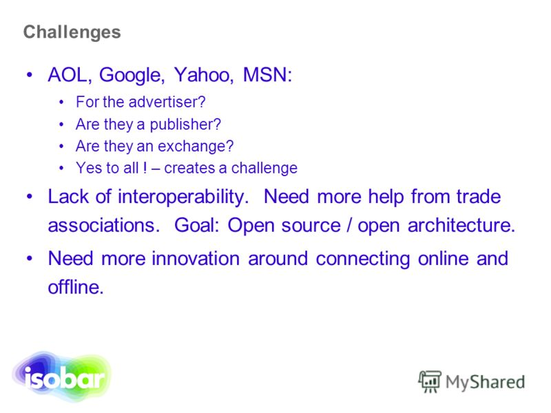 Challenges AOL, Google, Yahoo, MSN: For the advertiser? Are they a publisher? Are they an exchange? Yes to all ! – creates a challenge Lack of interoperability. Need more help from trade associations. Goal: Open source / open architecture. Need more