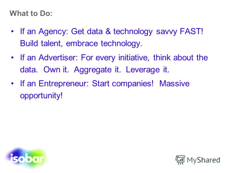 What to Do: If an Agency: Get data & technology savvy FAST! Build talent, embrace technology. If an Advertiser: For every initiative, think about the data. Own it. Aggregate it. Leverage it. If an Entrepreneur: Start companies! Massive opportunity!