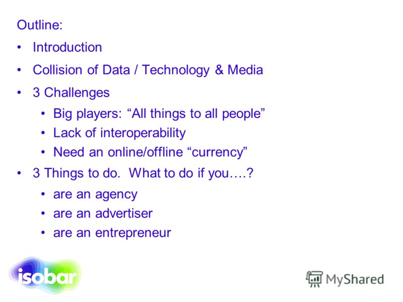 Outline: Introduction Collision of Data / Technology & Media 3 Challenges Big players: All things to all people Lack of interoperability Need an online/offline currency 3 Things to do. What to do if you….? are an agency are an advertiser are an entre
