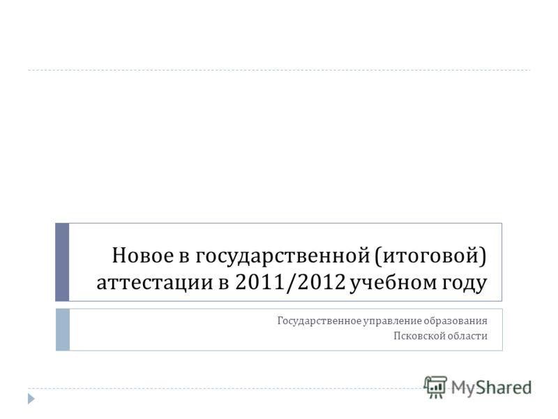 Новое в государственной ( итоговой ) аттестации в 2011/2012 учебном году Государственное управление образования Псковской области