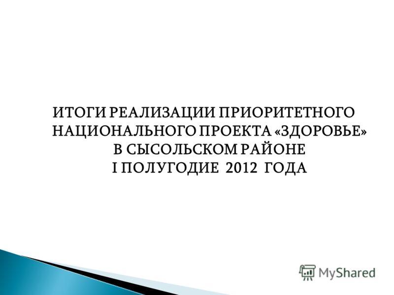 ИТОГИ РЕАЛИЗАЦИИ ПРИОРИТЕТНОГО НАЦИОНАЛЬНОГО ПРОЕКТА «ЗДОРОВЬЕ» В СЫСОЛЬСКОМ РАЙОНЕ I ПОЛУГОДИЕ 2012 ГОДА