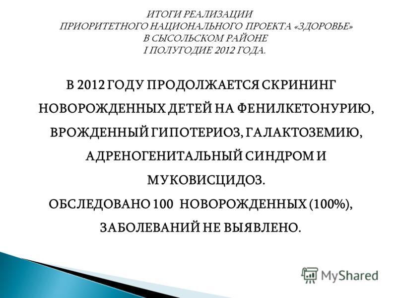 ИТОГИ РЕАЛИЗАЦИИ ПРИОРИТЕТНОГО НАЦИОНАЛЬНОГО ПРОЕКТА «ЗДОРОВЬЕ» В СЫСОЛЬСКОМ РАЙОНЕ I ПОЛУГОДИЕ 2012 ГОДА. В 2012 ГОДУ ПРОДОЛЖАЕТСЯ СКРИНИНГ НОВОРОЖДЕННЫХ ДЕТЕЙ НА ФЕНИЛКЕТОНУРИЮ, ВРОЖДЕННЫЙ ГИПОТЕРИОЗ, ГАЛАКТОЗЕМИЮ, АДРЕНОГЕНИТАЛЬНЫЙ СИНДРОМ И МУКОВ