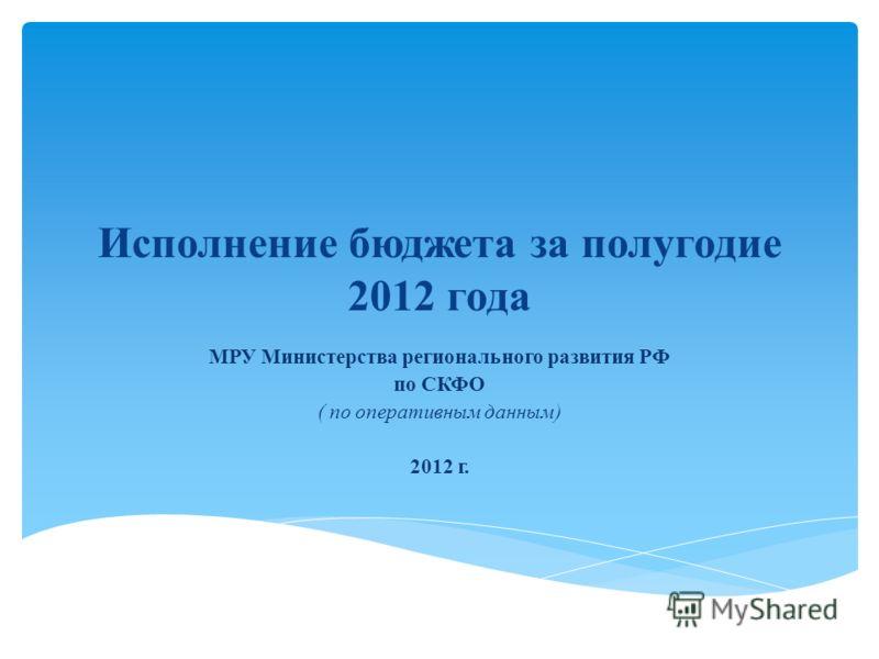 Исполнение бюджета за полугодие 2012 года МРУ Министерства регионального развития РФ по СКФО ( по оперативным данным) 2012 г.