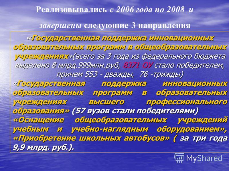 Реализовывались с 2006 года по 2008 и завершены следующие 3 направления «Государственная поддержка инновационных образовательных программ в общеобразовательных учреждениях»(всего за 3 года из федерального бюджета выделено 8 млрд.999млн.руб, 8371 ОУ с