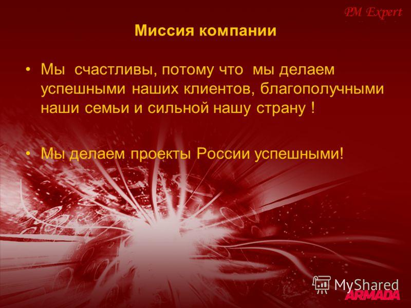 Миссия компании Мы счастливы, потому что мы делаем успешными наших клиентов, благополучными наши семьи и сильной нашу страну ! Мы делаем проекты России успешными!