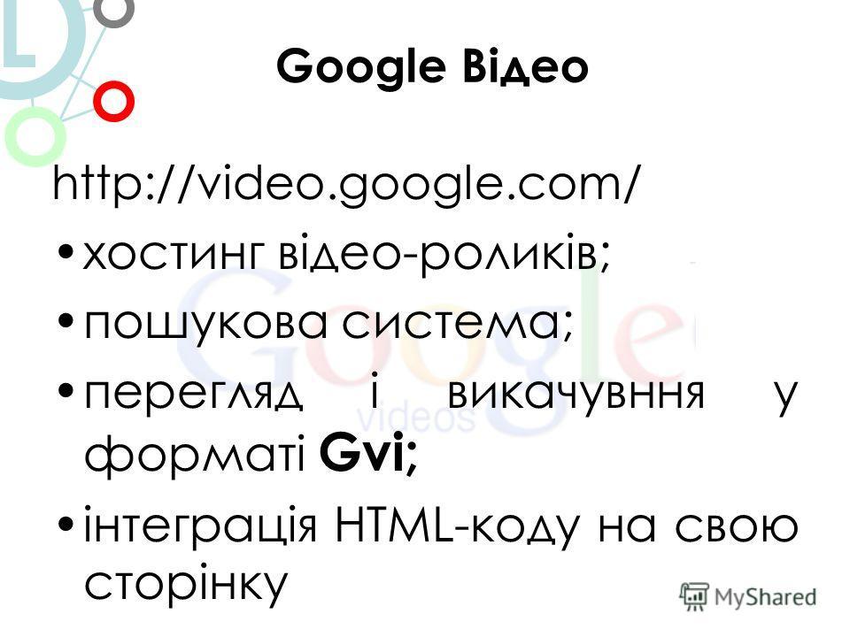 Google Відео http://video.google.com/ хостинг відео-роликів; пошукова система; перегляд і викачувння у форматі Gvi; інтеграція HTML-коду на свою сторінку L
