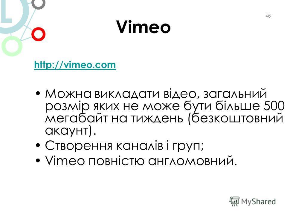 Vimeo http://vimeo.com Можна викладати відео, загальний розмір яких не може бути більше 500 мегабайт на тиждень (безкоштовний акаунт). Створення каналів і груп; Vimeo повністю англомовний. 46 L