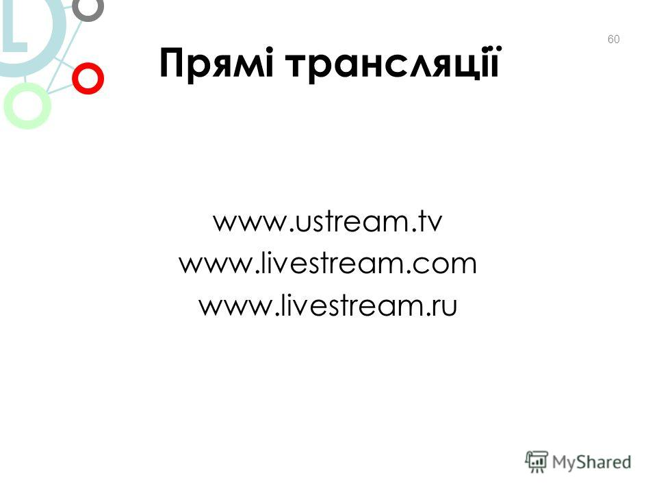 Прямі трансляції www.ustream.tv www.livestream.com www.livestream.ru 60 L